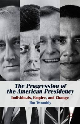 The Progression of the American Presidency: Individuals, Empire, and Change (Paperback)