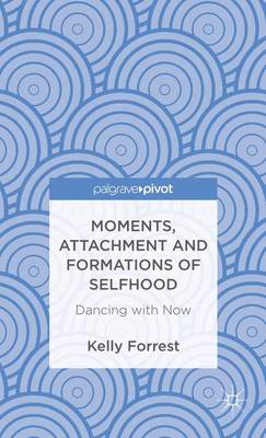 Moments, Attachment and Formations of Selfhood: Dancing with Now (Hardback)