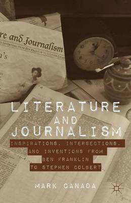 Literature and Journalism: Inspirations, Intersections, and Inventions from Ben Franklin to Stephen Colbert (Hardback)