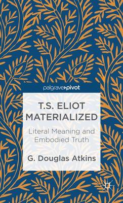 T.S. Eliot Materialized: Literal Meaning and Embodied Truth (Hardback)