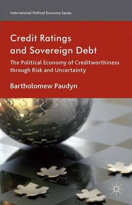 Credit Ratings and Sovereign Debt: The Political Economy of Creditworthiness through Risk and Uncertainty - International Political Economy Series (Hardback)