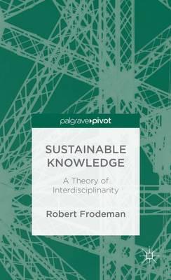 Sustainable Knowledge: A Theory of Interdisciplinarity (Hardback)