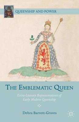 The Emblematic Queen: Extra-Literary Representations of Early Modern Queenship - Queenship and Power (Hardback)