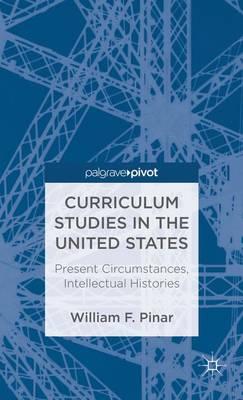 Curriculum Studies in the United States: Present Circumstances, Intellectual Histories (Hardback)