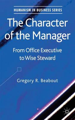 The Character of the Manager: From Office Executive to Wise Steward - Humanism in Business Series (Hardback)