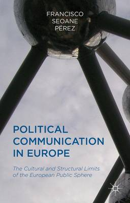 Political Communication in Europe: The Cultural and Structural Limits of the European Public Sphere (Hardback)