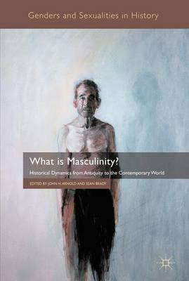 What is Masculinity?: Historical Dynamics from Antiquity to the Contemporary World - Genders and Sexualities in History (Paperback)