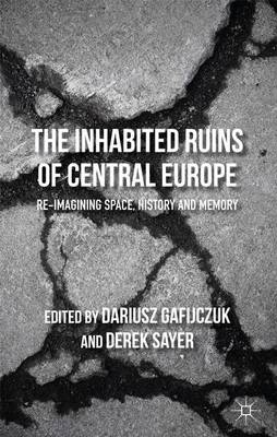 The Inhabited Ruins of Central Europe: Re-imagining Space, History, and Memory (Hardback)