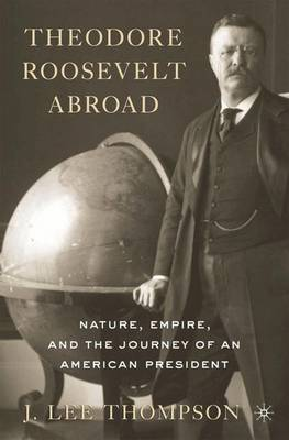 Theodore Roosevelt Abroad: Nature, Empire, and the Journey of an American President (Paperback)