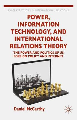 Power, Information Technology, and International Relations Theory: The Power and Politics of US Foreign Policy and the Internet - Palgrave Studies in International Relations (Hardback)