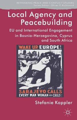 Local Agency and Peacebuilding: EU and International Engagement in Bosnia-Herzegovina, Cyprus and South Africa - Rethinking Peace and Conflict Studies (Hardback)