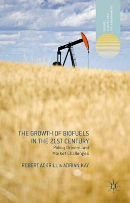The Growth of Biofuels in the 21st Century: Policy Drivers and Market Challenges - Energy, Climate and the Environment (Hardback)