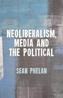 Neoliberalism, Media and the Political (Hardback)