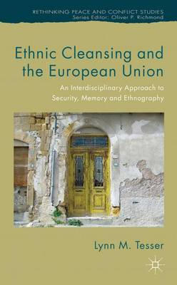 Ethnic Cleansing and the European Union: An Interdisciplinary Approach to Security, Memory and Ethnography - Rethinking Peace and Conflict Studies (Hardback)