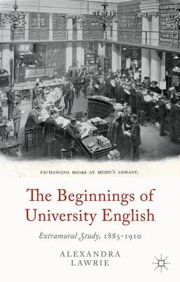 The Beginnings of University English: Extramural Study, 1885-1910 (Hardback)