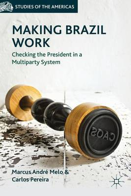 Making Brazil Work: Checking the President in a Multiparty System - Studies of the Americas (Hardback)