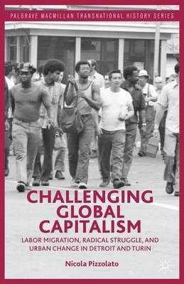 Challenging Global Capitalism: Labor Migration, Radical Struggle, and Urban Change in Detroit and Turin - Palgrave Macmillan Transnational History Series (Hardback)
