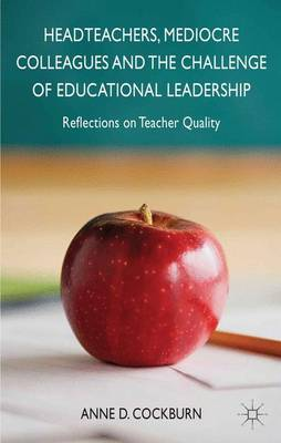 Headteachers, Mediocre Colleagues and the Challenges of Educational Leadership: Reflections on Teacher Quality (Hardback)