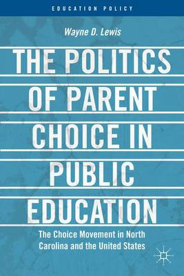 The Politics of Parent Choice in Public Education: The Choice Movement in North Carolina and the United States - Education Policy (Hardback)