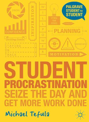 Student Procrastination: Seize the Day and Get More Work Done - Palgrave Student to Student (Paperback)