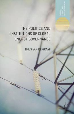 The Politics and Institutions of Global Energy Governance - Energy, Climate and the Environment (Hardback)