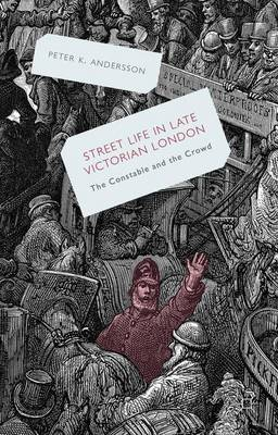 Streetlife in Late Victorian London: The Constable and the Crowd (Hardback)
