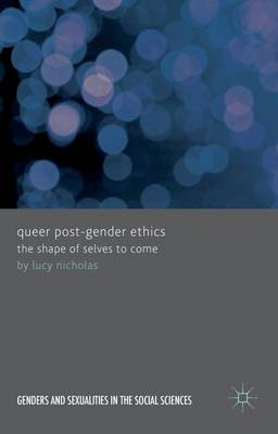 Queer Post-Gender Ethics: The Shape of Selves to Come - Genders and Sexualities in the Social Sciences (Hardback)