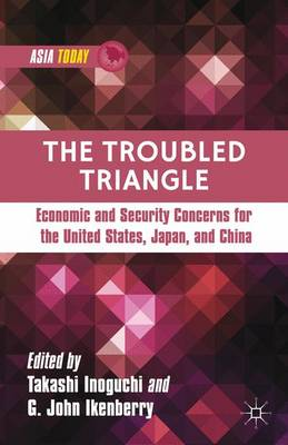 The Troubled Triangle: Economic and Security Concerns for The United States, Japan, and China - Asia Today (Hardback)