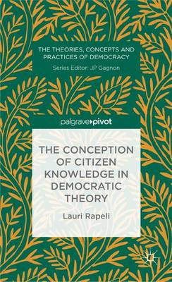 The Conception of Citizen Knowledge in Democratic Theory - The Theories, Concepts and Practices of Democracy (Hardback)