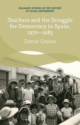 Teachers and the Struggle for Democracy in Spain, 1970-1985 - Palgrave Studies in the History of Social Movements (Hardback)