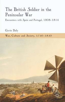 The British Soldier in the Peninsular War: Encounters with Spain and Portugal, 1808-1814 - War, Culture and Society, 1750-1850 (Hardback)