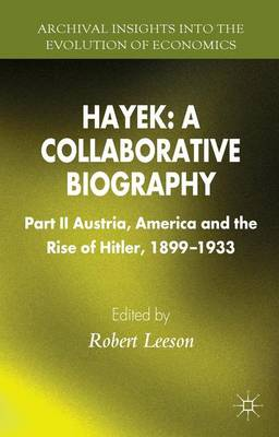 Hayek: A Collaborative Biography: Part II, Austria, America and the Rise of Hitler, 1899-1933 - Archival Insights into the Evolution of Economics (Hardback)