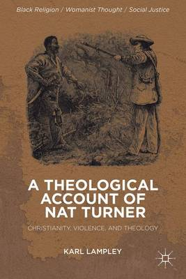 A Theological Account of Nat Turner: Christianity, Violence, and Theology - Black Religion/Womanist Thought/Social Justice (Hardback)