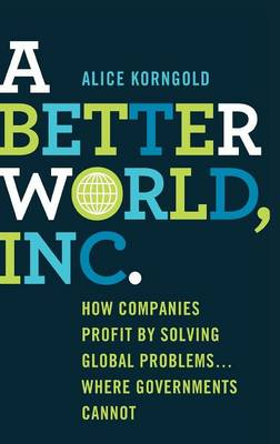 A Better World, Inc.: How Companies Profit by Solving Global Problems...Where Governments Cannot (Hardback)