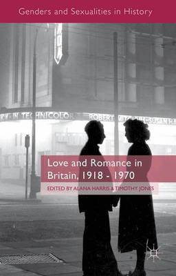 Love and Romance in Britain, 1918 - 1970 - Genders and Sexualities in History (Hardback)