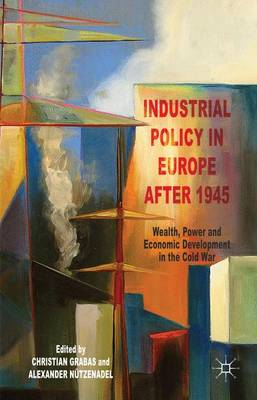 Industrial Policy in Europe after 1945: Wealth, Power and Economic Development in the Cold War (Hardback)