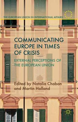 Communicating Europe in Times of Crisis: External Perceptions of the European Union - The European Union in International Affairs (Hardback)
