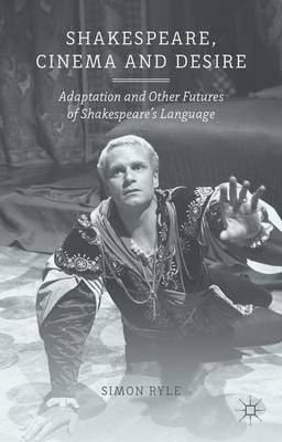 Shakespeare, Cinema and Desire: Adaptation and Other Futures of Shakespeare's Language (Hardback)