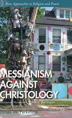 Messianism Against Christology: Resistance Movements, Folk Arts, and Empire - New Approaches to Religion and Power (Hardback)