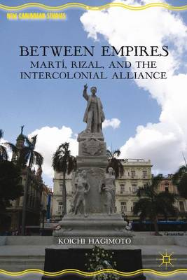 Between Empires: Marti, Rizal, and the Intercolonial Alliance - New Caribbean Studies (Hardback)