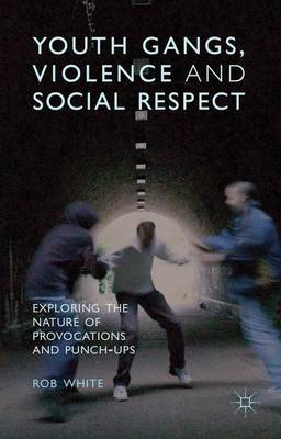 Youth Gangs, Violence and Social Respect: Exploring the Nature of Provocations and Punch-Ups (Hardback)