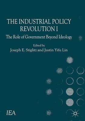 The Industrial Policy Revolution I: The Role of Government Beyond Ideology - International Economic Association Series (Hardback)