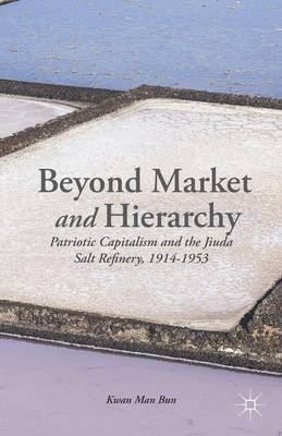 Beyond Market and Hierarchy: Patriotic Capitalism and the Jiuda Salt Refinery, 1914-1953 (Hardback)