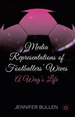 Media Representations of Footballers' Wives: A Wag's Life (Hardback)