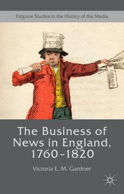 The Business of News in England, 1760-1820 - Palgrave Studies in the History of the Media (Hardback)
