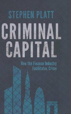 Criminal Capital: How the Finance Industry Facilitates Crime (Hardback)