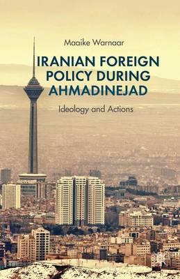 Iranian Foreign Policy during Ahmadinejad: Ideology and Actions (Hardback)