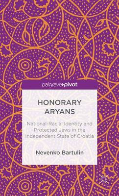 Honorary Aryans: National-Racial Identity and Protected Jews in the Independent State of Croatia (Hardback)