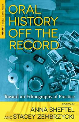 Oral History Off the Record: Toward an Ethnography of Practice - Palgrave Studies in Oral History (Hardback)