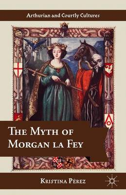 The Myth of Morgan la Fey - Arthurian and Courtly Cultures (Hardback)
